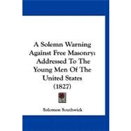 Solemn Warning Against Free Masonry : Addressed to the Young Men of the United States (1827) by Southwick, Solomon, 9781120217424