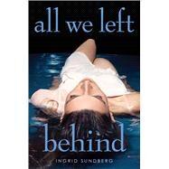 All We Left Behind by Sundberg, Ingrid, 9781481437424