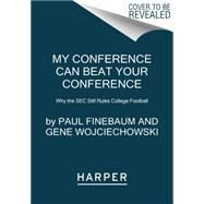 My Conference Can Beat Your Conference: Why the SEC Still Rules College Football by Finebaum, Paul; Wojciechowski, Gene, 9780062297426
