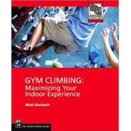 Gym Climbing : Maximizing Your Indoor Experience by Burbach, Matt, 9780898867428