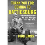 Thank You for Coming to Hattiesburg One Comedian's Tour of Not-Quite-the-Biggest Cities in the World by Barry, Todd, 9781501117428