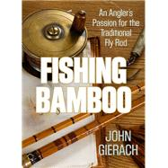 Fishing Bamboo An Angler's Passion for the Traditional Fly Rod by Gierach, John, 9781493007431
