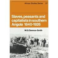 Slaves, Peasants and Capitalists in Southern Angola 1840-1926 by W. G. Clarence-Smith, 9780521047432