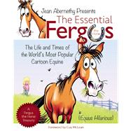 The Essential Fergus the Horse The Life and Times of the World's Favorite Cartoon Equine by Abernethy, Jean, 9781570767432