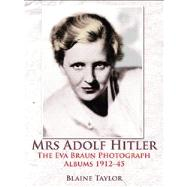 Mrs. Adolf Hitler: The Eva Braun Photograph Albums 1912-45 by Taylor, Blaine, 9781907677434