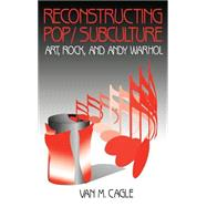 Reconstructing Pop/Subculture Art, Rock, and Andy Warhol by Van M. Cagle, 9780803957435