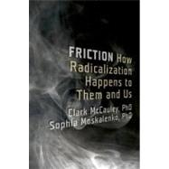 Friction How Radicalization Happens to Them and Us by McCauley, Clark; Moskalenko, Sophia, 9780199747436