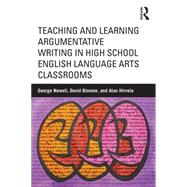 Teaching and Learning Argumentative Writing in High School English Language Arts Classrooms by Newell; George E., 9781138017436