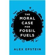 The Moral Case for Fossil Fuels by Epstein, Alex, 9781591847441