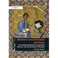 Between Constantinople and Rome: An Illuminated Byzantine Gospel Book (Paris gr. 54) and the Union of Churches by Maxwell,Kathleen, 9781409457442