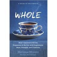 WHOLE How I Learned to Fill the Fragments of My Life with Forgiveness, Hope, Strength, and Creativity by Moore, Melissa; Matrisciani, Michele, 9781623367442