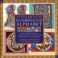 The Illuminated Alphabet; An Inspirational Introduction to Creating Decorative Calligraphy by Calligraphy by Timothy Noad, Text by Patricia Seligman, 9781402717444