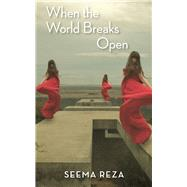 When the World Breaks Open by Reza, Seema, 9781597097444