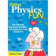 Making Physics Fun: Key Concepts, Classroom Activities, & Everyday Examples, Grades K-8 by Prigo, Robert, 9781629147444