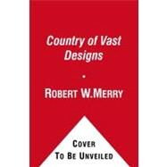 A Country of Vast Designs James K. Polk, the Mexican War and the Conquest of the American Continent by Merry, Robert W., 9780743297448