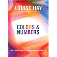 Colors and Numbers : Your Personal Guide to Positive Vibrations in Daily Life by Hay, Louise L., 9781401927448
