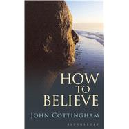 How to Believe by Cottingham, John, 9781472907448