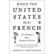 When the United States Spoke French: Five Refugees Who Shaped a Nation by Furstenberg, Francois, 9780143127451