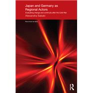 Japan and Germany as Regional Actors: Evaluating Change and Continuity after the Cold War by Sakaki; Alexandra, 9781138857452