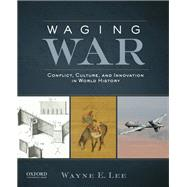 Waging War Conflict, Culture, and Innovation in World History by Lee, Wayne E., 9780199797455