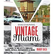 Discovering Vintage Miami A Guide to the City's Timeless Shops, Hotels, Restaurants & More by Baca, Mandy, 9781493007455