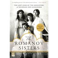 The Romanov Sisters The Lost Lives of the Daughters of Nicholas and Alexandra by Rappaport, Helen, 9781250067456