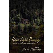 Home Light Burning : A Novel Based on Actual Facts and Events by Ainsworth, Jim H., 9780865347458