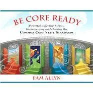 Be Core Ready Powerful, Effective Steps to Implementing and Achieving the Common Core State Standards by Allyn, Pam, 9780132907460