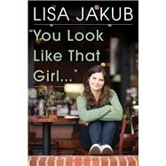 You Look Like That Girl: A Child Actor Stops Pretending and Finally Grows Up by Jakub, Lisa, 9780825307461