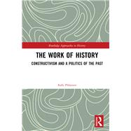The Work of History: Constructivism and a Politics of the Past by Pihlainen; Kalle, 9781138697461