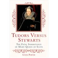 Tudors Versus Stewarts The Fatal Inheritance of Mary, Queen of Scots by Porter, Linda, 9781250067463