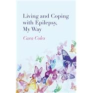 Living and Coping With Epilepsy, My Way by Coles, Cara, 9781782797463