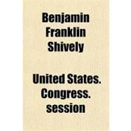 Benjamin Franklin Shively: (Late a Senator from Indiana) Memorial Addresses Delivered in the Senate and House of Representatives by , 9781151507464