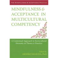 Mindfulness & Acceptance in Multicultural Competency: A Contextual Approach to Sociocultural Diversity in Theory & Practice by Masuda, Akihiko, Ph.D., 9781608827466