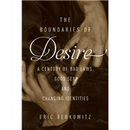 The Boundaries of Desire A Century of Bad Laws, Good Sex and Changing Identities by Berkowitz, Eric, 9781619027466
