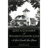 Golf at the Wyandot Country Club of Columbus: The Prestigious Donald Ross Course by Case, William R., 9781626197466