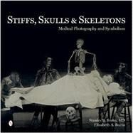 Stiffs, Skulls & Skeletons: Medical Photography and Symbolism by Burns, Stanley B., M.D.; Burns, Elizabeth A., 9780764347467