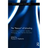 The ôReasonö of Schooling: Historicizing Curriculum Studies, Pedagogy, and Teacher Education by Popkewitz; Thomas S., 9781138017467