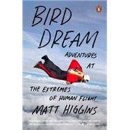 Bird Dream: Adventures at the Extremes of Human Flight by Higgins, Matt, 9780143127468