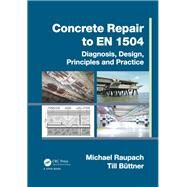 Concrete Repair to EN 1504: Diagnosis, Design, Principles and Practice by Raupach; Michael, 9781466557468