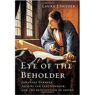 Eye of the Beholder: Johannes Vermeer, Antoni Van Leeuwenhoek, and the Reinvention of Seeing by Snyder, Laura J., 9780393077469