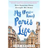 My (Part-Time) Paris Life How Running Away Brought Me Home by Anselmo, Lisa, 9781250067470