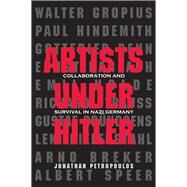Artists Under Hitler: Collaboration and Survival in Nazi Germany by Petropoulos, Jonathan, 9780300197471