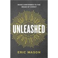 Unleashed Being Conformed to the Image of Christ by Mason, Eric, 9781433687471