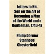 Letters to His Son on the Art of Becoming a Man of the World and a Gentleman, 1746-47 by Chesterfield, Philip Dormer Stanhope, 9781153637473