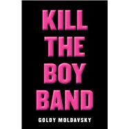 Kill the Boy Band by Moldavsky, Goldy, 9780545867474