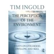 The Perception of the Environment: Essays on Livelihood, Dwelling and Skill by Ingold; Tim, 9780415617475