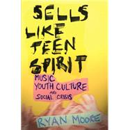 Sells Like Teen Spirit: Music, Youth Culture, and Social Crisis by Moore, Ryan, 9780814757475