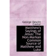 Matthew's Sayings of Jesus : The Non-Markan Common Source of Matthew and Luke by Castor, George DeWitt, 9780554427478