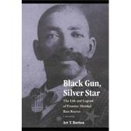 Black Gun, Silver Star: The Life and Legend of Frontier Marshal Bass Reeves by Burton, Arthur T., 9780803217478